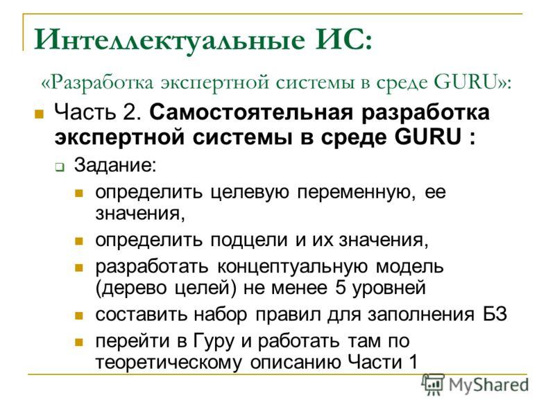 Интеллектуальные ИС: «Разработка экспертной системы в среде GURU»: Часть 2. Самостоятельная разработка экспертной системы в среде GURU : Задание: определить целевую переменную, ее значения, определить подцели и их значения, разработать концептуальную