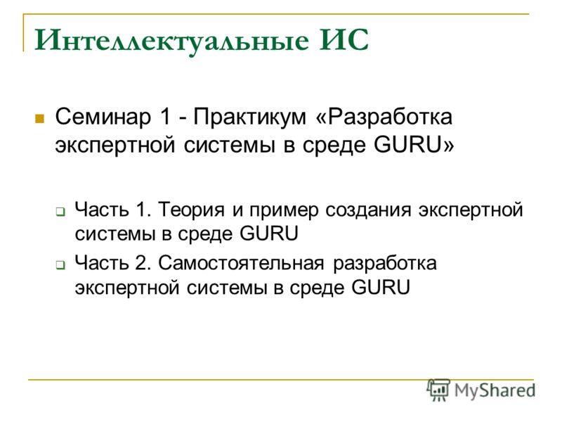 Интеллектуальные ИС Семинар 1 - Практикум «Разработка экспертной системы в среде GURU» Часть 1. Теория и пример создания экспертной системы в среде GURU Часть 2. Самостоятельная разработка экспертной системы в среде GURU