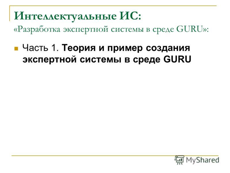 Интеллектуальные ИС: «Разработка экспертной системы в среде GURU»: Часть 1. Теория и пример создания экспертной системы в среде GURU