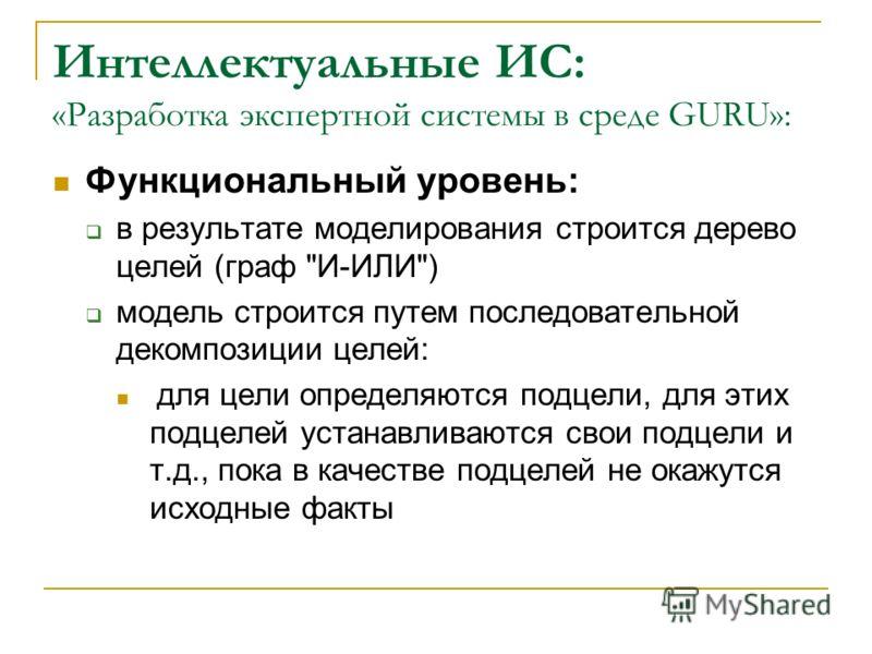 Интеллектуальные ИС: «Разработка экспертной системы в среде GURU»: Функциональный уровень: в результате моделирования строится дерево целей (граф