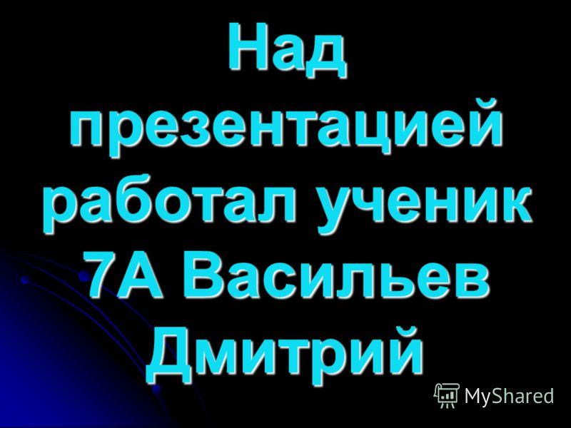 Над презентацией работал ученик 7А Васильев Дмитрий
