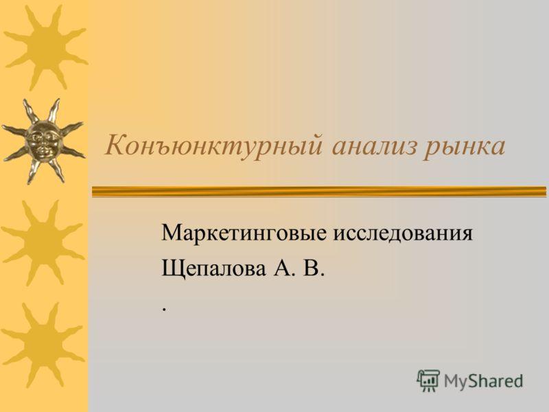 Конъюнктурный анализ рынка Маркетинговые исследования Щепалова А. В..