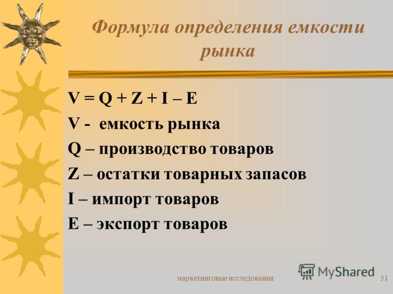 маркетинговые исследования31 Формула определения емкости рынка V = Q + Z + I – E V - емкость рынка Q – производство товаров Z – остатки товарных запасов I – импорт товаров E – экспорт товаров