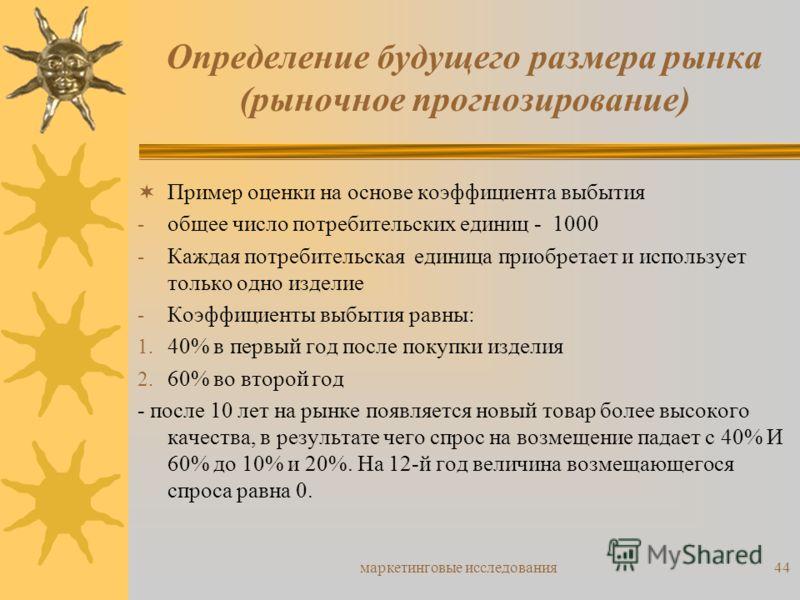 маркетинговые исследования44 Пример оценки на основе коэффициента выбытия - общее число потребительских единиц - 1000 - Каждая потребительская единица приобретает и использует только одно изделие - Коэффициенты выбытия равны: 1. 40% в первый год посл