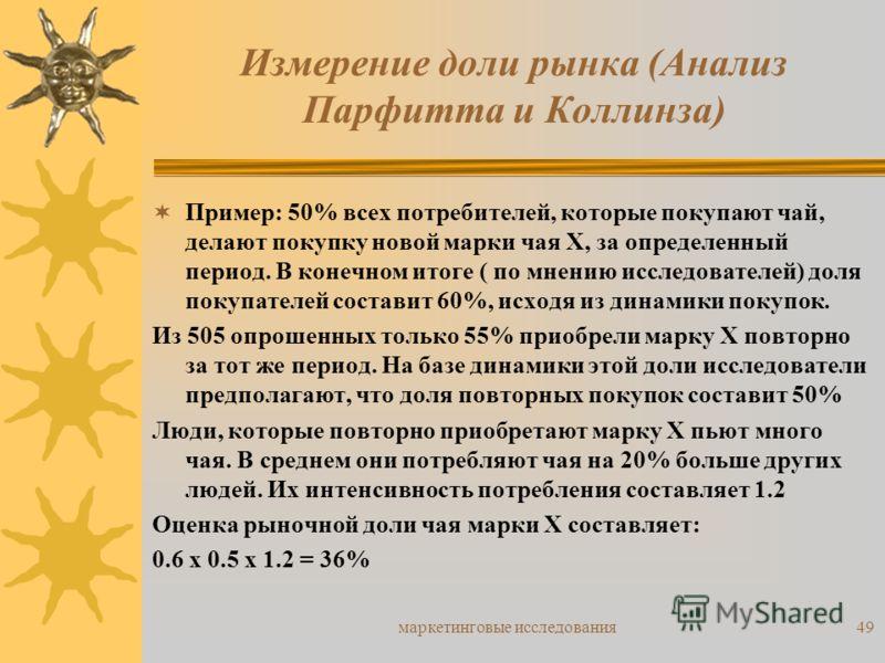 маркетинговые исследования49 Пример: 50% всех потребителей, которые покупают чай, делают покупку новой марки чая Х, за определенный период. В конечном итоге ( по мнению исследователей) доля покупателей составит 60%, исходя из динамики покупок. Из 505
