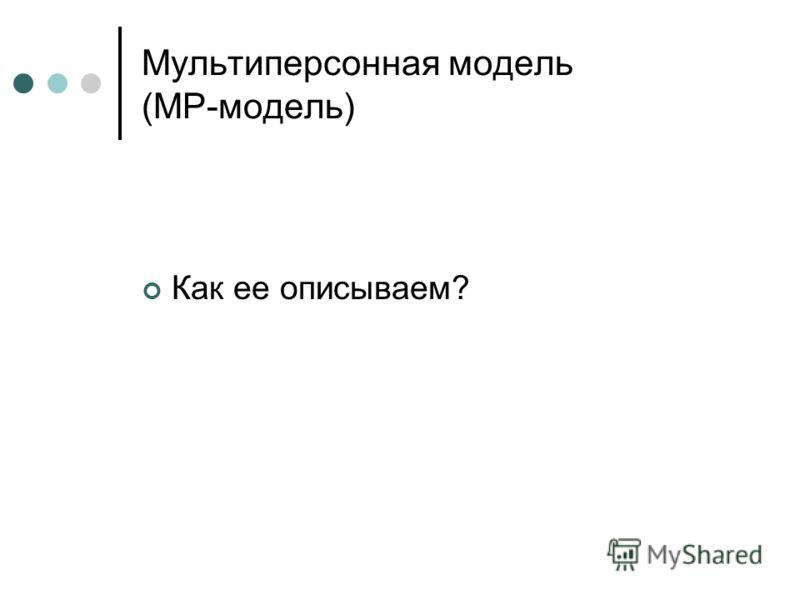 Мультиперсонная модель (MP-модель) Как ее описываем?