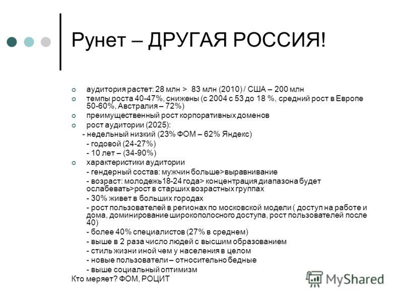 Рунет – ДРУГАЯ РОССИЯ! аудитория растет: 28 млн > 83 млн (2010) / США – 200 млн темпы роста 40-47%, снижены (с 2004 с 53 до 18 %, средний рост в Европе 50-60%, Австралия – 72%) преимущественный рост корпоративных доменов рост аудитории (2025): - неде