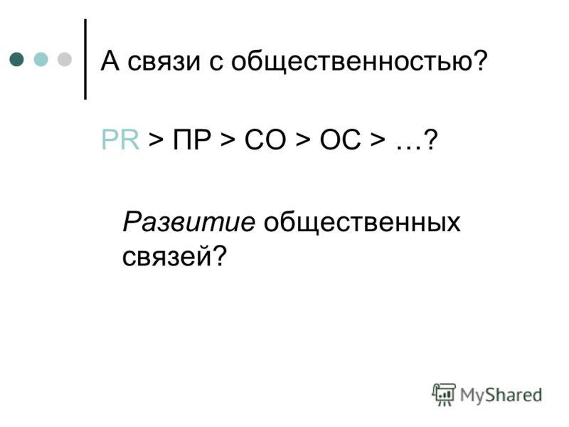 А связи с общественностью? PR > ПР > СО > ОС > …? Развитие общественных связей?