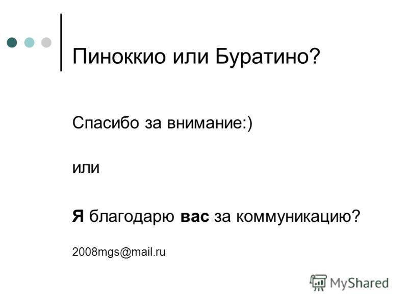 Пиноккио или Буратино? Спасибо за внимание:) или Я благодарю вас за коммуникацию? 2008mgs@mail.ru