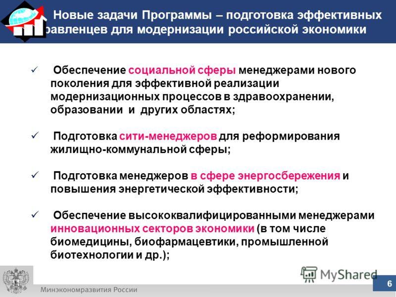 Новые задачи Программы – подготовка эффективных управленцев для модернизации российской экономики 6 Обеспечение социальной сферы менеджерами нового поколения для эффективной реализации модернизационных процессов в здравоохранении, образовании и други