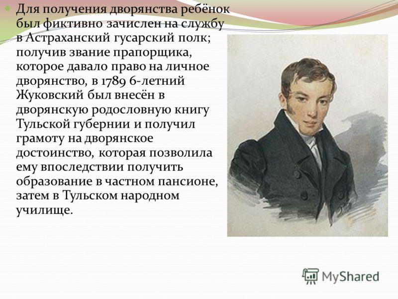 Для получения дворянства ребёнок был фиктивно зачислен на службу в Астраханский гусарский полк; получив звание прапорщика, которое давало право на личное дворянство, в 1789 6-летний Жуковский был внесён в дворянскую родословную книгу Тульской губерни