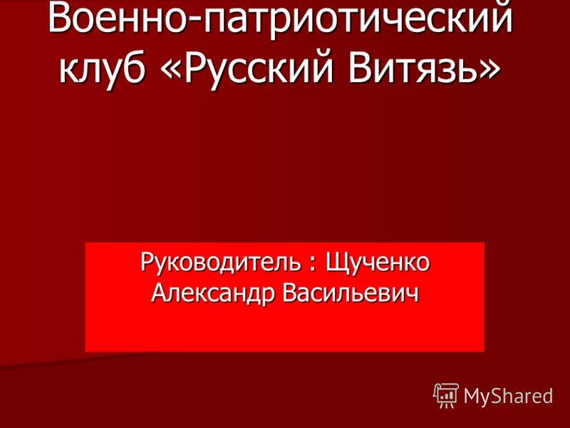 Военно-патриотический клуб «Русский Витязь» Руководитель : Щученко Александр Васильевич