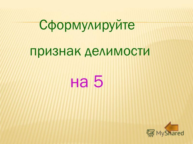 Сформулируйте признак делимости на 5
