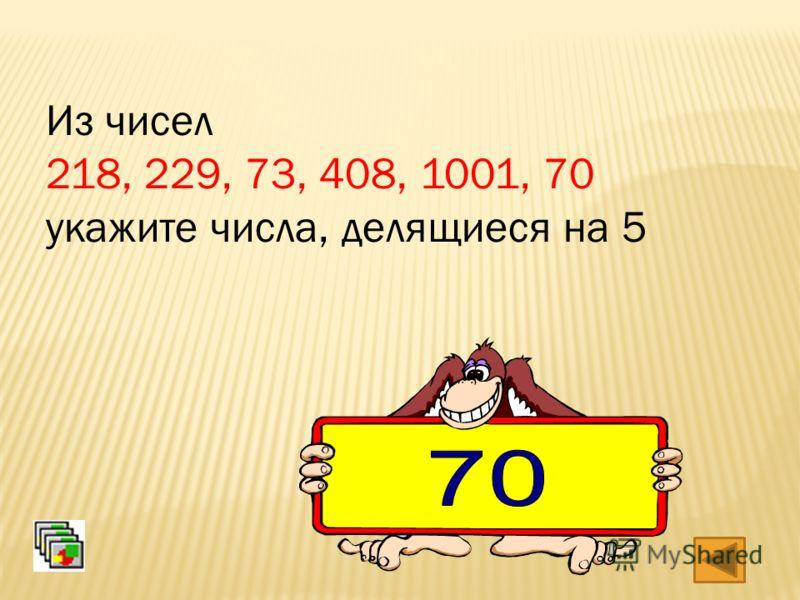 Из чисел 218, 229, 73, 408, 1001, 70 укажите числа, делящиеся на 5