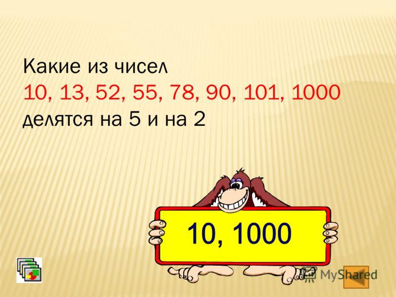 Какие из чисел 10, 13, 52, 55, 78, 90, 101, 1000 делятся на 5 и на 2
