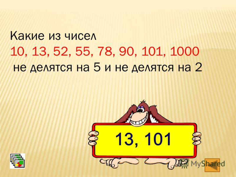 Какие из чисел 10, 13, 52, 55, 78, 90, 101, 1000 не делятся на 5 и не делятся на 2