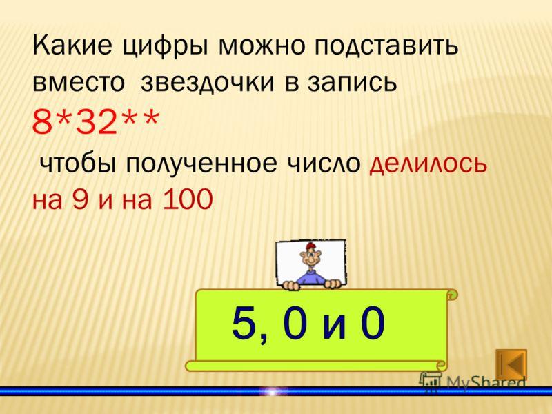 Какие цифры можно подставить вместо звездочки в запись 8*32** чтобы полученное число делилось на 9 и на 100