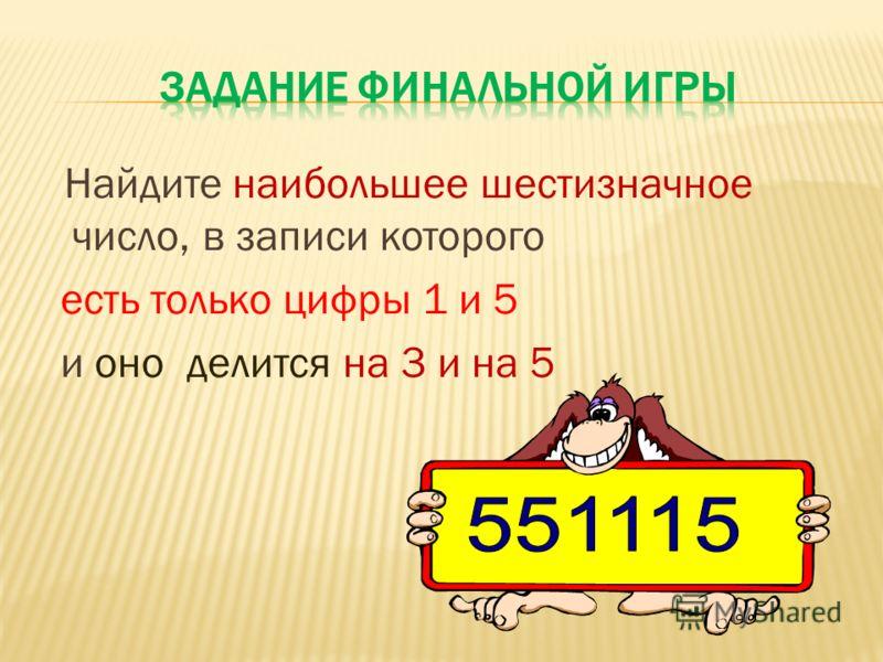 Найдите наибольшее шестизначное число, в записи которого есть только цифры 1 и 5 и оно делится на 3 и на 5