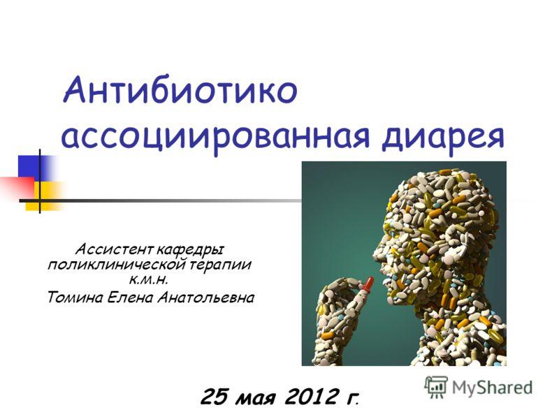 Антибиотико ассоциированная диарея 25 мая 2012 г. Ассистент кафедры поликлинической терапии к.м.н. Томина Елена Анатольевна