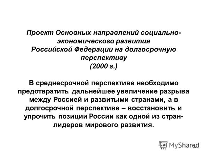 6 Проект Основных направлений социально- экономического развития Российской Федерации на долгосрочную перспективу (2000 г.) В среднесрочной перспективе необходимо предотвратить дальнейшее увеличение разрыва между Россией и развитыми странами, а в дол