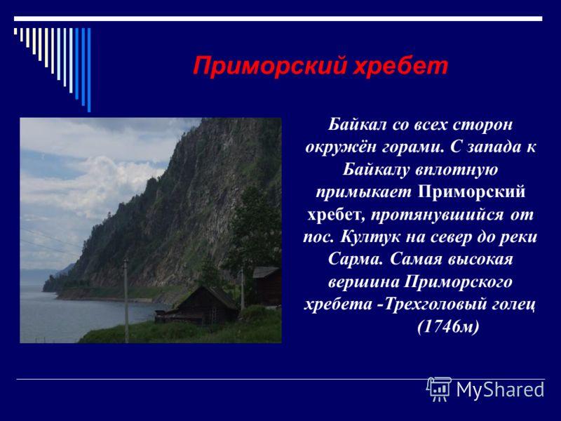 Байкал со всех сторон окружён горами. С запада к Байкалу вплотную примыкает Приморский хребет, протянувшийся от пос. Култук на север до реки Сарма. Самая высокая вершина Приморского хребета -Трехголовый голец (1746м) Приморский хребет