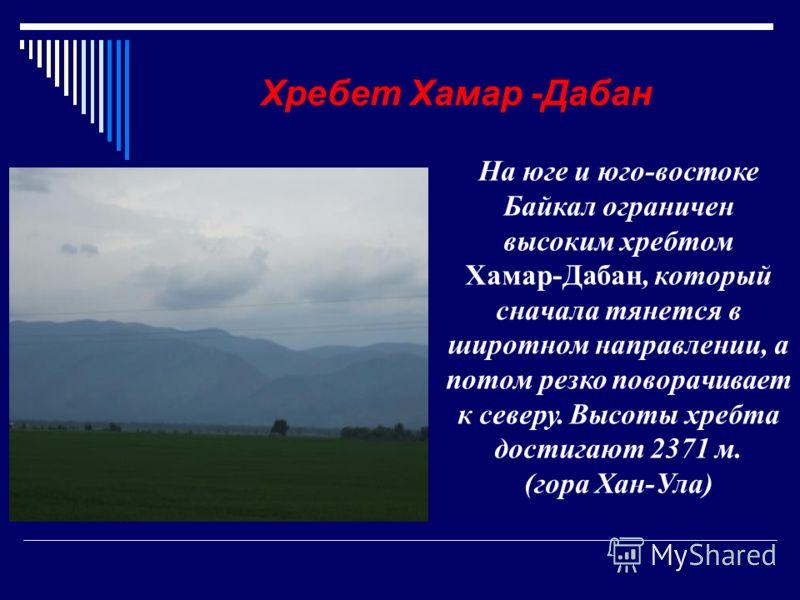 На юге и юго-востоке Байкал ограничен высоким хребтом Хамар-Дабан, который сначала тянется в широтном направлении, а потом резко поворачивает к северу. Высоты хребта достигают 2371 м. (гора Хан-Ула) Хребет Хамар -Дабан