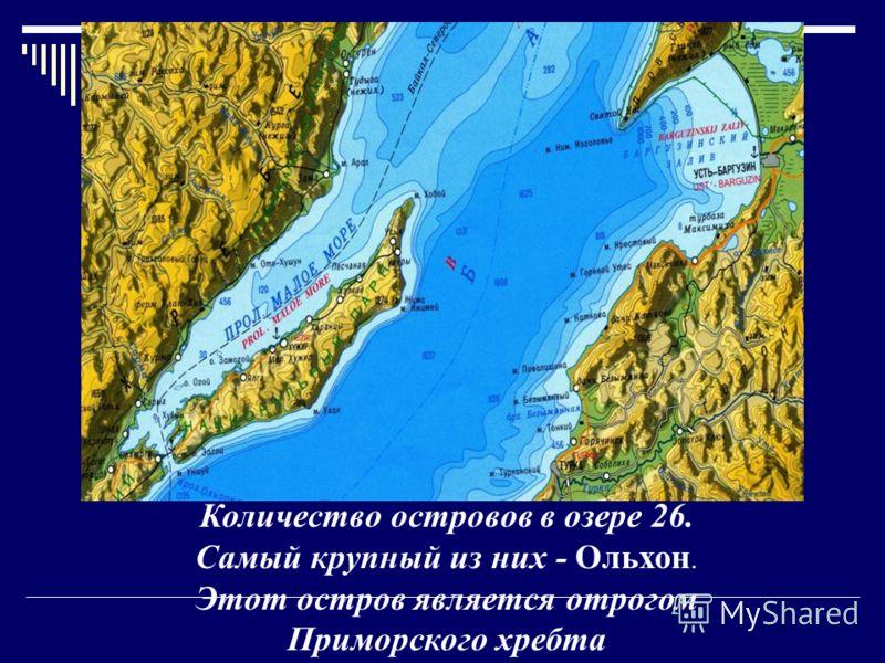 Количество островов в озере 26. Самый крупный из них - Ольхон. Этот остров является отрогом Приморского хребта