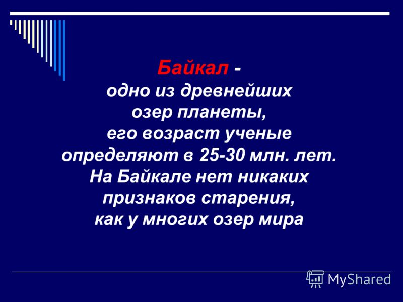 Байкал - одно из древнейших озер планеты, его возраст ученые определяют в 25-30 млн. лет. На Байкале нет никаких признаков старения, как у многих озер мира