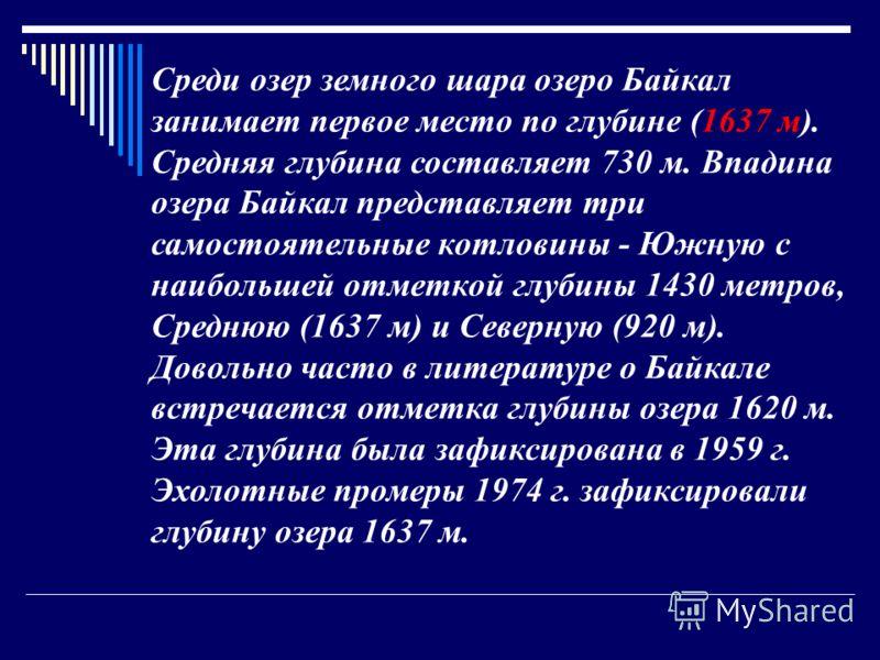 Среди озер земного шара озеро Байкал занимает первое место по глубине (1637 м). Средняя глубина составляет 730 м. Впадина озера Байкал представляет три самостоятельные котловины - Южную с наибольшей отметкой глубины 1430 метров, Среднюю (1637 м) и Се