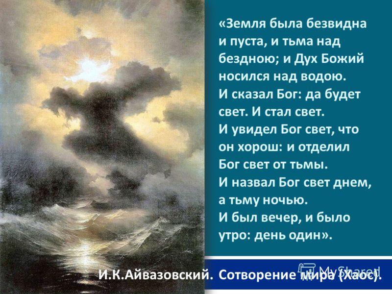 « Земля была безвидна и пуста, и тьма над бездною ; и Дух Божий носился над водою. И сказал Бог : да будет свет. И стал свет. И увидел Бог свет, что он хорош : и отделил Бог свет от тьмы. И назвал Бог свет днем, а тьму ночью. И был вечер, и было утро