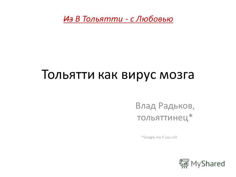 Тольятти как вирус мозга Влад Радьков, тольяттинец* *Google me if you will Из В Тольятти - с Любовью