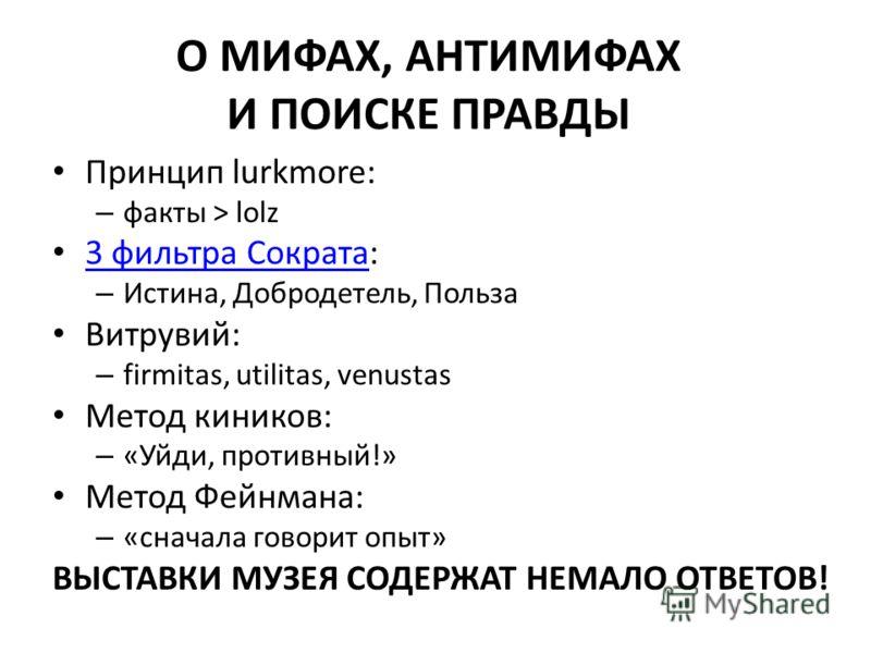 О МИФАХ, АНТИМИФАХ И ПОИСКЕ ПРАВДЫ Принцип lurkmore: – факты > lolz 3 фильтра Сократа: 3 фильтра Сократа – Истина, Добродетель, Польза Витрувий: – firmitas, utilitas, venustas Метод киников: – «Уйди, противный!» Метод Фейнмана: – «сначала говорит опы