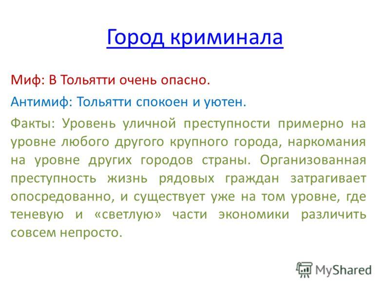 Город криминала Миф: В Тольятти очень опасно. Антимиф: Тольятти спокоен и уютен. Факты: Уровень уличной преступности примерно на уровне любого другого крупного города, наркомания на уровне других городов страны. Организованная преступность жизнь рядо