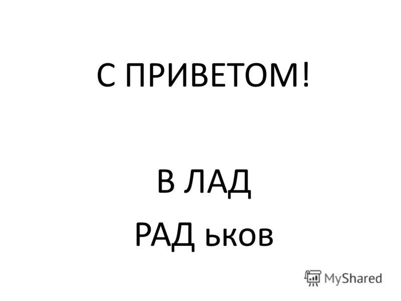 С ПРИВЕТОМ! В ЛАД РАД ьков