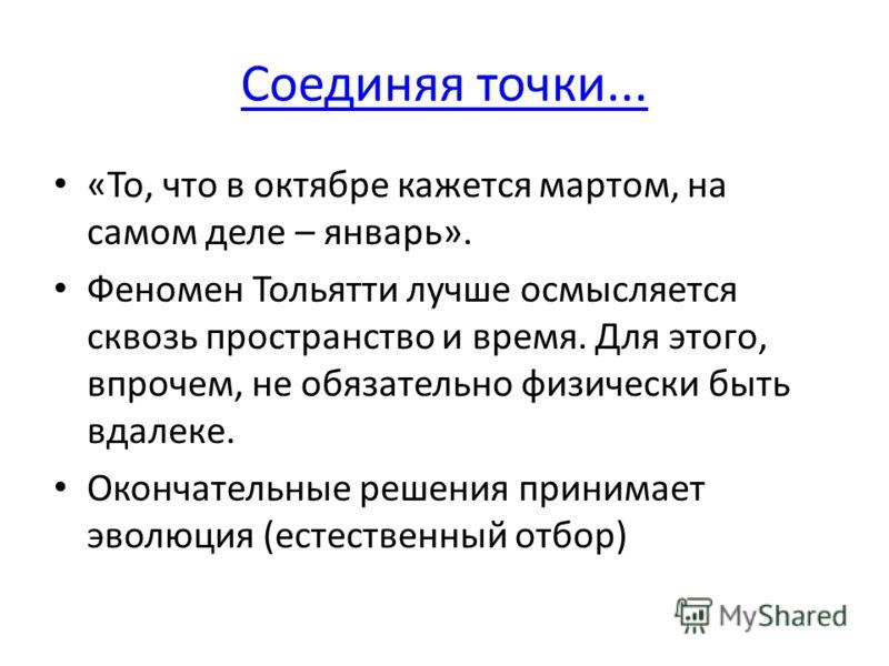 Соединяя точки... «То, что в октябре кажется мартом, на самом деле – январь». Феномен Тольятти лучше осмысляется сквозь пространство и время. Для этого, впрочем, не обязательно физически быть вдалеке. Окончательные решения принимает эволюция (естеств