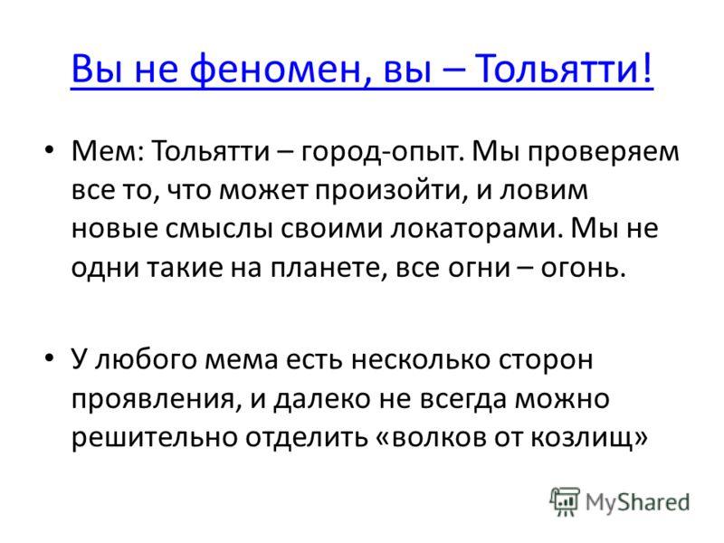 Вы не феномен, вы – Тольятти! Мем: Тольятти – город-опыт. Мы проверяем все то, что может произойти, и ловим новые смыслы своими локаторами. Мы не одни такие на планете, все огни – огонь. У любого мема есть несколько сторон проявления, и далеко не все