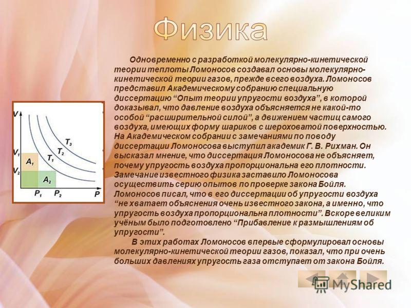 Одновременно с разработкой молекулярно-кинетической теории теплоты Ломоносов создавал основы молекулярно- кинетической теории газов, прежде всего воздуха. Ломоносов представил Академическому собранию специальную диссертацию Опыт теории упругости возд