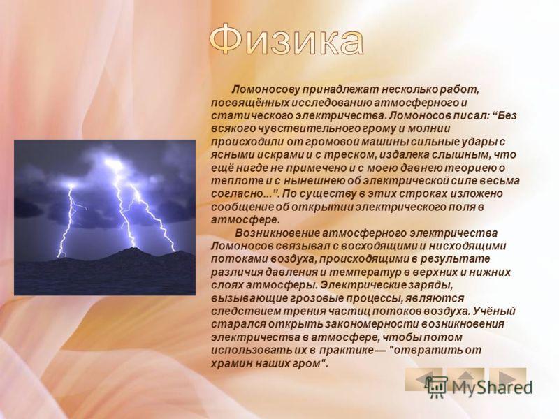 Ломоносову принадлежат несколько работ, посвящённых исследованию атмосферного и статического электричества. Ломоносов писал: Без всякого чувствительного грому и молнии происходили от громовой машины сильные удары с ясными искрами и с треском, издалек