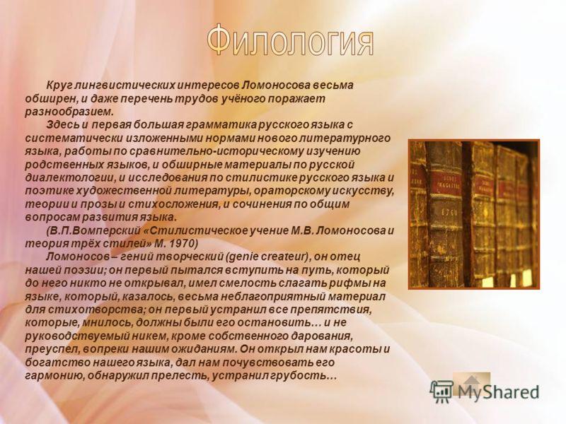 Круг лингвистических интересов Ломоносова весьма обширен, и даже перечень трудов учёного поражает разнообразием. Здесь и первая большая грамматика русского языка с систематически изложенными нормами нового литературного языка, работы по сравнительно-