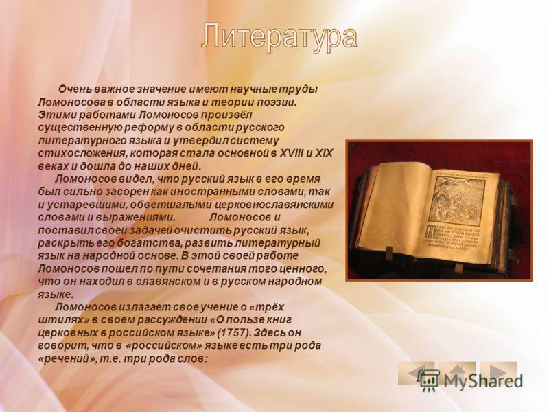 Очень важное значение имеют научные труды Ломоносова в области языка и теории поэзии. Этими работами Ломоносов произвёл существенную реформу в области русского литературного языка и утвердил систему стихосложения, которая стала основной в XVIII и XIX