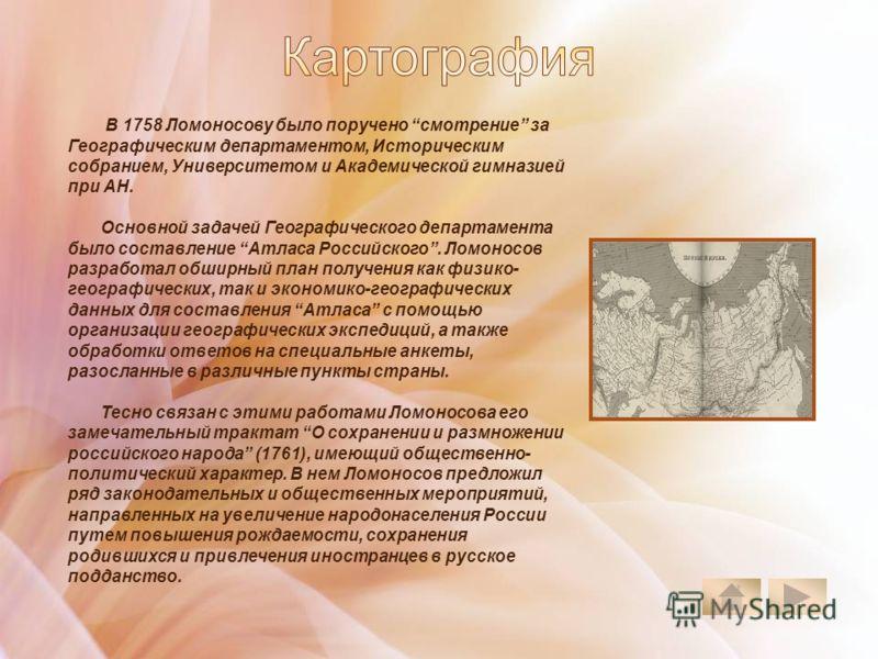 В 1758 Ломоносову было поручено смотрение за Географическим департаментом, Историческим собранием, Университетом и Академической гимназией при АН. Основной задачей Географического департамента было составление Атласа Российского. Ломоносов разработал