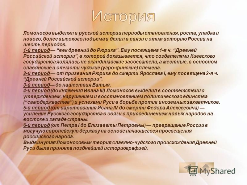 Ломоносов выделял в русской истории периоды становления, роста, упадка и нового, более высокого подъема и делил в связи с этим историю России на шесть периодов. 1-й период век древний до Рюрика. Ему посвящена 1-я ч. Древней Российской истории, в кото