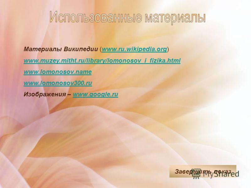 Материалы Википедии (www.ru.wikipedia.org)www.ru.wikipedia.org www.muzey.mitht.ru/library/lomonosov_i_fizika.html www.lomonosov.name www.lomonosov300.ru Изображения – www.google.ruwww.google.ru Завершить показ