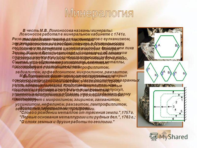 В честь М.В. Ломоносова названы минералы: Ломоносовит - минерал, найденный В.И.Герасимовским в пегматитах среди содалитового сиенита в Ловозерском щелочном массиве. Минерал встречен в пластинчато-таблитчатых выделениях размером до 7 х 5 х 0,6 см. Тем