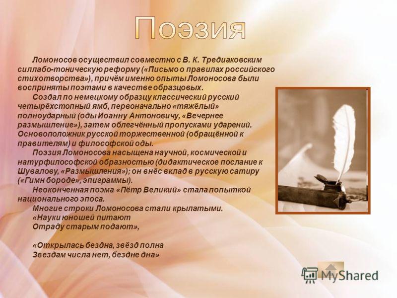 Ломоносов осуществил совместно с В. К. Тредиаковским силлабо-тоническую реформу («Письмо о правилах российского стихотворства»), причём именно опыты Ломоносова были восприняты поэтами в качестве образцовых. Создал по немецкому образцу классический ру