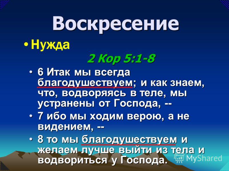 6 Итак мы всегда благодушествуем; и как знаем, что, водворяясь в теле, мы устранены от Господа, --6 Итак мы всегда благодушествуем; и как знаем, что, водворяясь в теле, мы устранены от Господа, -- 7 ибо мы ходим верою, а не видением, --7 ибо мы ходим