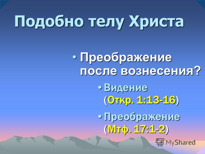 Преображение после вознесения?Преображение после вознесения? Видение (Откр. 1:13-16)Видение (Откр. 1:13-16) Преображение (Мтф. 17:1-2)Преображение (Мтф. 17:1-2) Подобно телу Христа