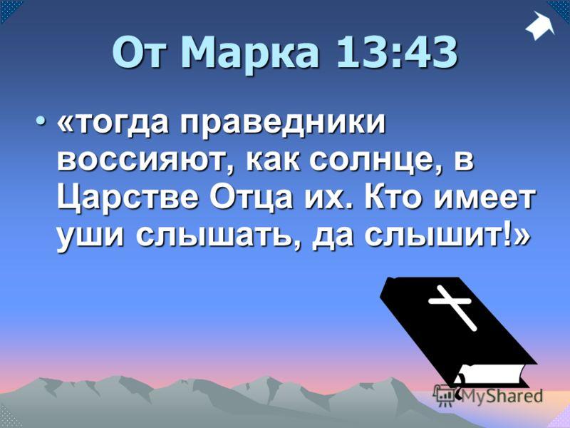 От Марка 13:43 «тогда праведники воссияют, как солнце, в Царстве Отца их. Кто имеет уши слышать, да слышит!»«тогда праведники воссияют, как солнце, в Царстве Отца их. Кто имеет уши слышать, да слышит!»
