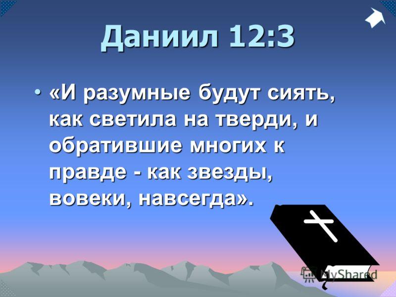 Даниил 12:3 «И разумные будут сиять, как светила на тверди, и обратившие многих к правде - как звезды, вовеки, навсегда».«И разумные будут сиять, как светила на тверди, и обратившие многих к правде - как звезды, вовеки, навсегда».