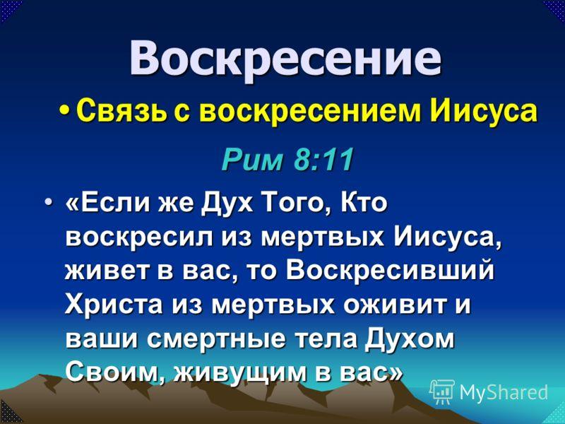 Рим 8:11 «Если же Дух Того, Кто воскресил из мертвых Иисуса, живет в вас, то Воскресивший Христа из мертвых оживит и ваши смертные тела Духом Своим, живущим в вас»«Если же Дух Того, Кто воскресил из мертвых Иисуса, живет в вас, то Воскресивший Христа